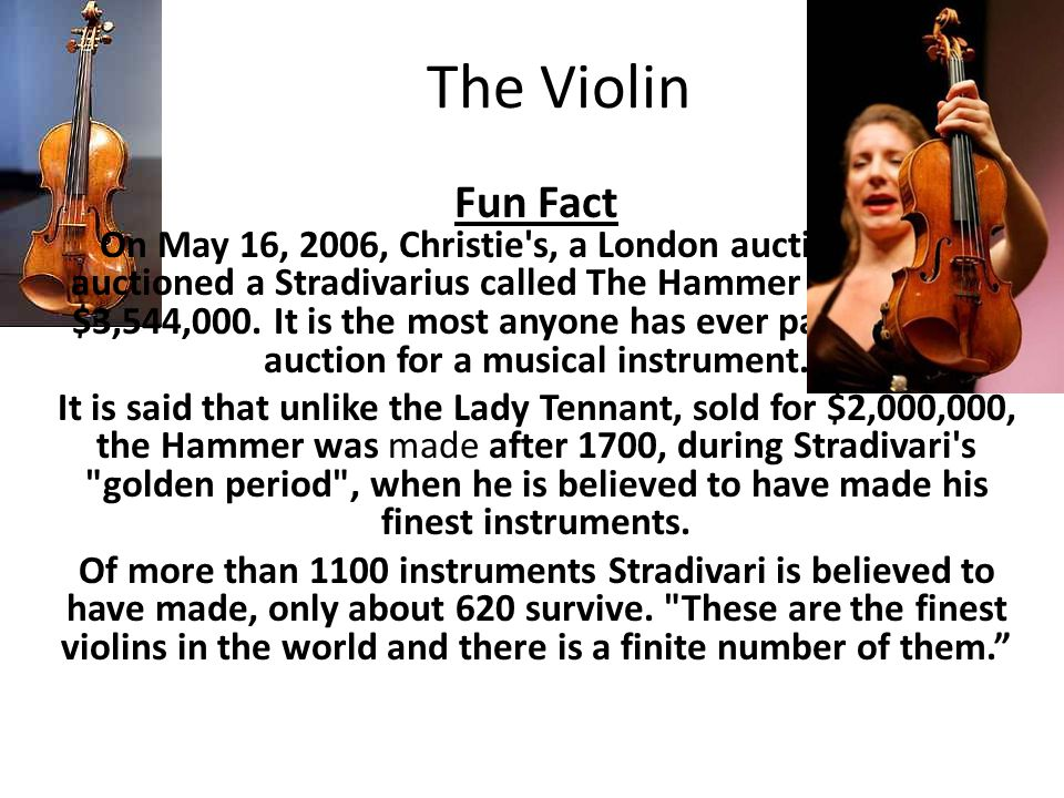 The Violin Fun Fact On May 16, 2006, Christie's, a London auction house, auctioned a Stradivarius called The Hammer for a record $3,544,000. It is the