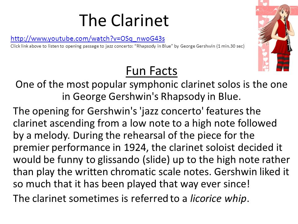 The Clarinet Fun Facts One of the most popular symphonic clarinet solos is the one in George Gershwin's Rhapsody in Blue. The opening for Gershwin's '