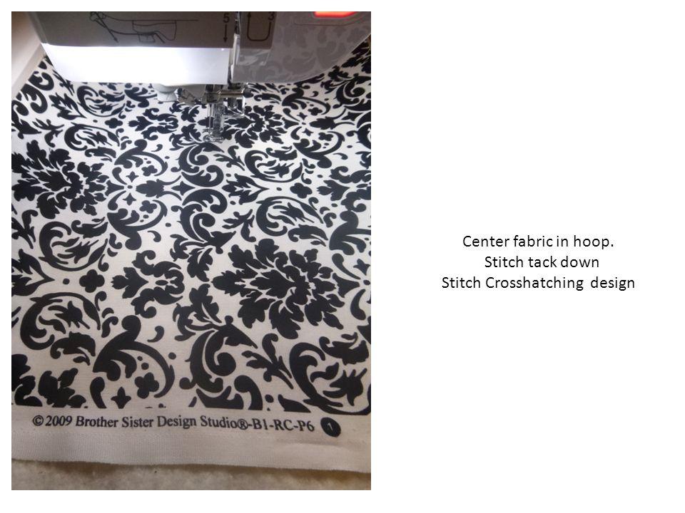 Center fabric in hoop. Stitch tack down Stitch Crosshatching design