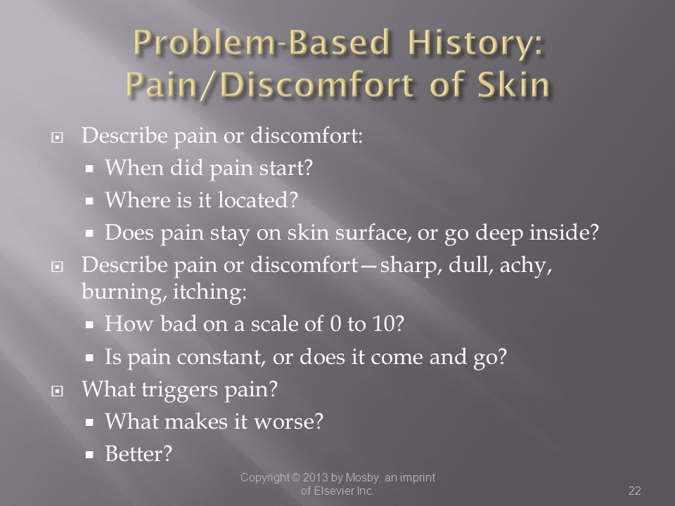  Describe pain or discomfort:  When did pain start?  Where is it located?  Does pain stay on skin surface, or go deep inside?  Describe pain or d