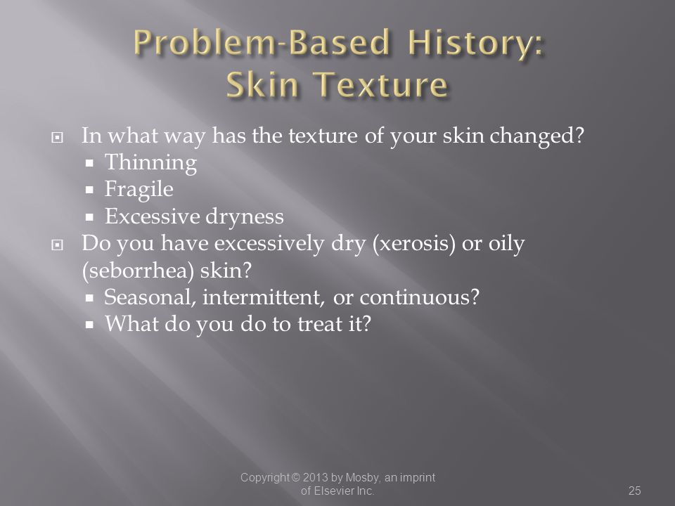  In what way has the texture of your skin changed?  Thinning  Fragile  Excessive dryness  Do you have excessively dry (xerosis) or oily (seborrhe