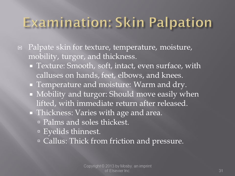  Palpate skin for texture, temperature, moisture, mobility, turgor, and thickness.  Texture: Smooth, soft, intact, even surface, with calluses on ha