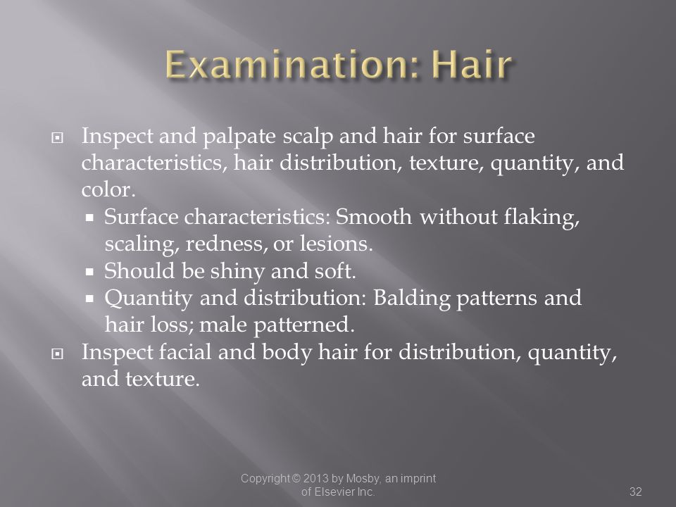  Inspect and palpate scalp and hair for surface characteristics, hair distribution, texture, quantity, and color.  Surface characteristics: Smooth w