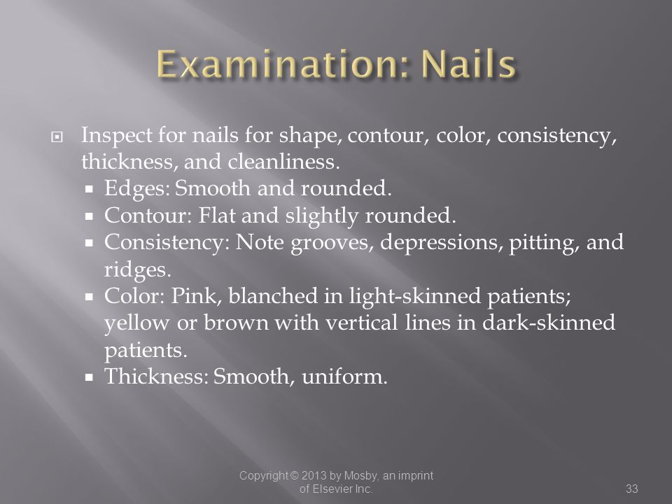  Inspect for nails for shape, contour, color, consistency, thickness, and cleanliness.  Edges: Smooth and rounded.  Contour: Flat and slightly roun