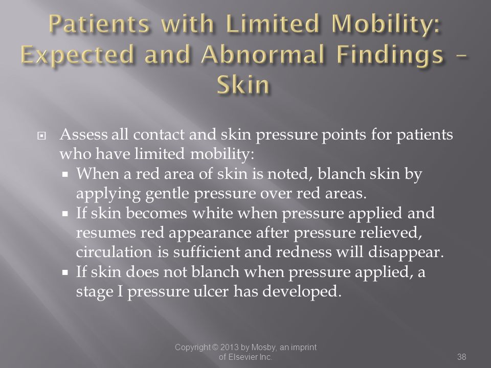  Assess all contact and skin pressure points for patients who have limited mobility:  When a red area of skin is noted, blanch skin by applying gent
