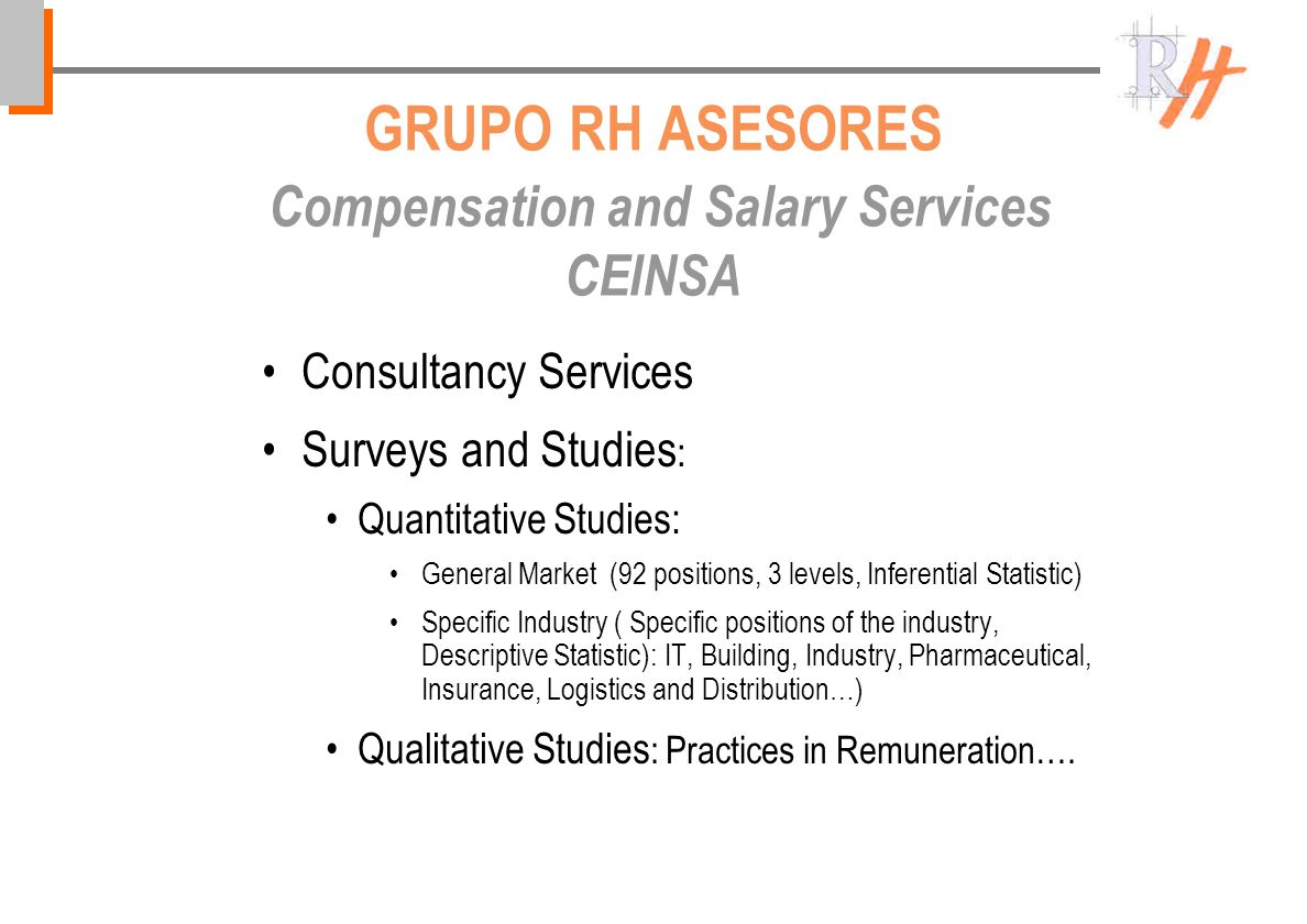 GRUPO RH ASESORES Compensation and Salary Services CEINSA Consultancy Services Surveys and Studies : Quantitative Studies: General Market (92 positions, 3 levels, Inferential Statistic) Specific Industry ( Specific positions of the industry, Descriptive Statistic): IT, Building, Industry, Pharmaceutical, Insurance, Logistics and Distribution…) Qualitative Studies : Practices in Remuneration….
