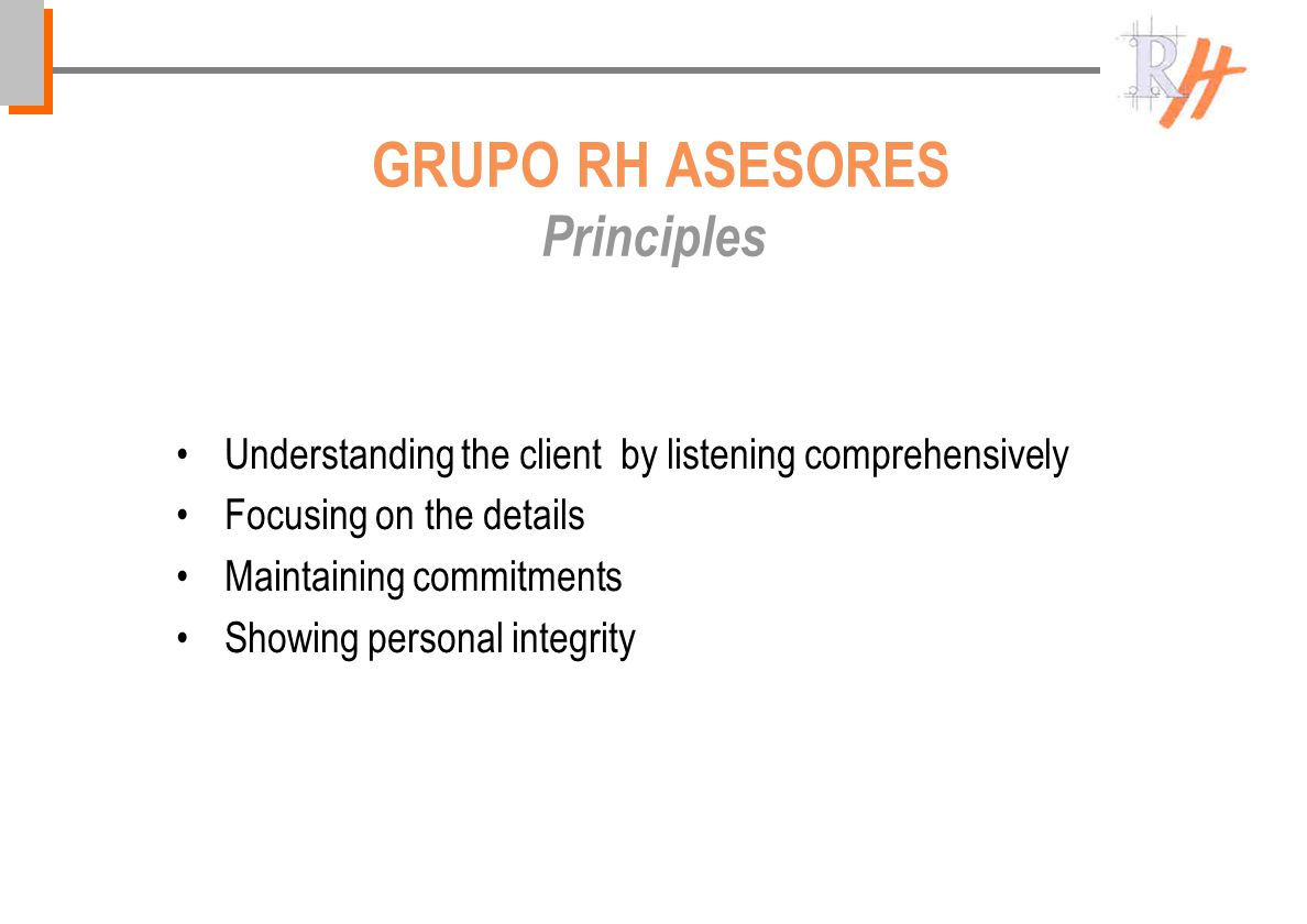 GRUPO RH ASESORES Principles Understanding the client by listening comprehensively Focusing on the details Maintaining commitments Showing personal integrity