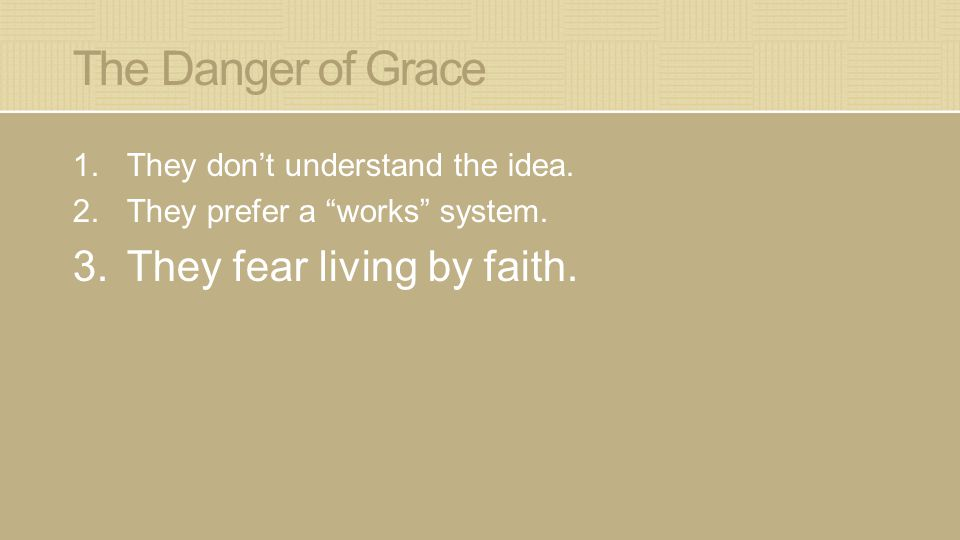 "The Danger of Grace 1.They don't understand the idea. 2.They prefer a ""works"" system. 3.They fear living by faith."