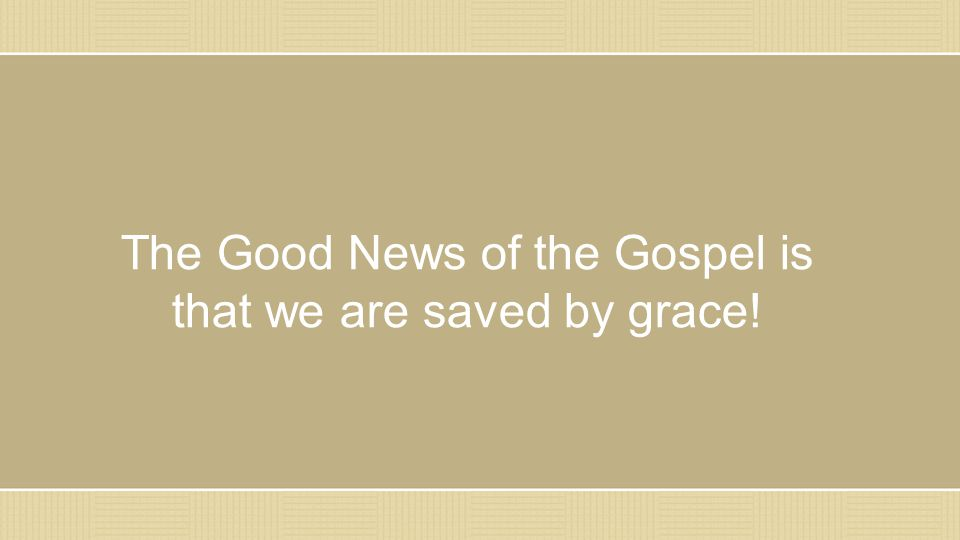 The Good News of the Gospel is that we are saved by grace!