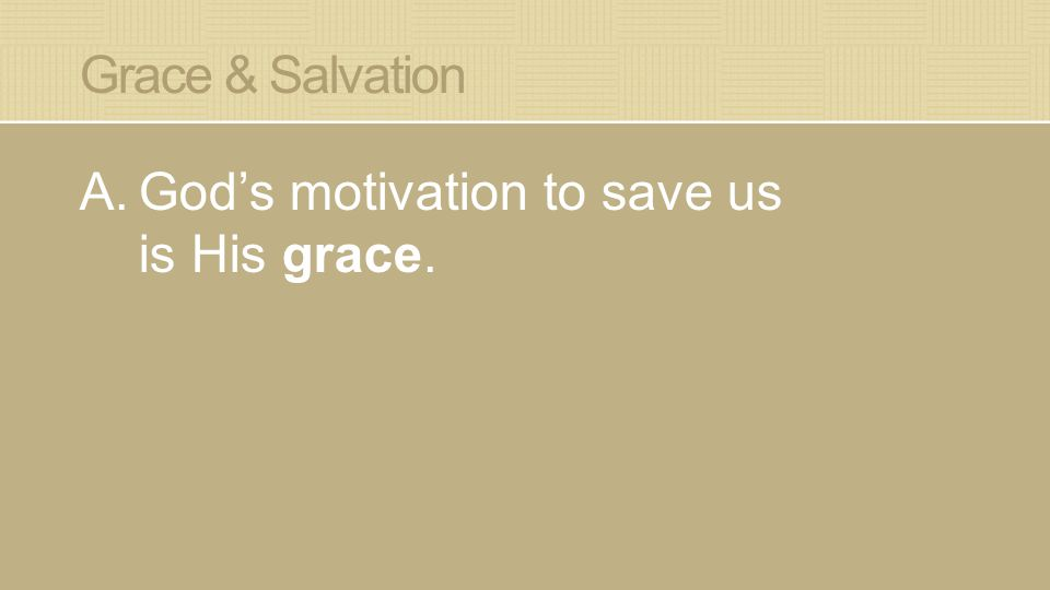 Grace & Salvation A.God's motivation to save us is His grace.