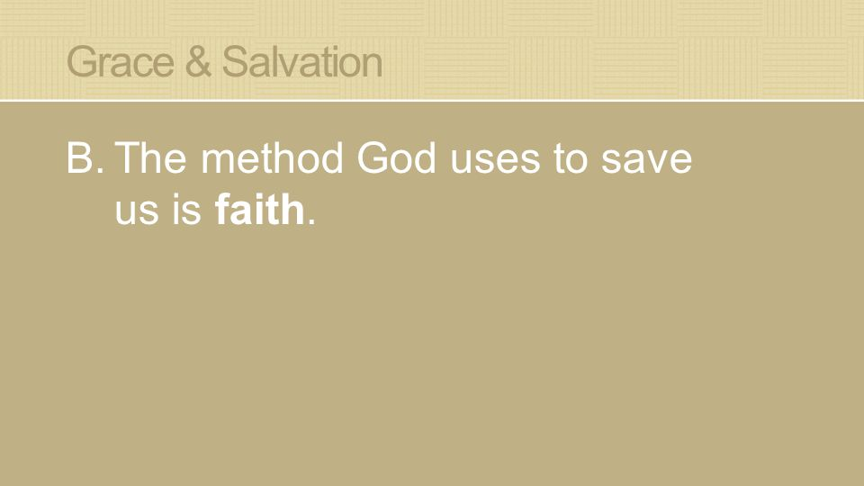 Grace & Salvation B.The method God uses to save us is faith.