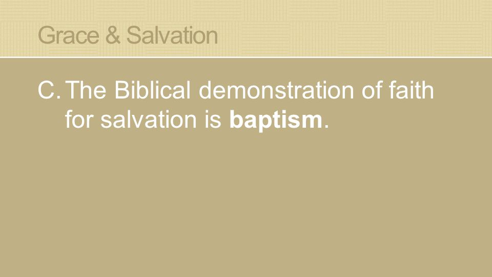 Grace & Salvation C.The Biblical demonstration of faith for salvation is baptism.