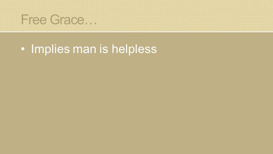Free Grace… Implies man is helpless