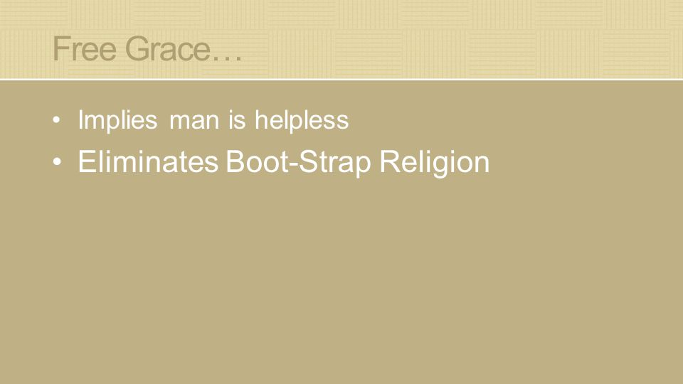 Free Grace… Implies man is helpless Eliminates Boot-Strap Religion