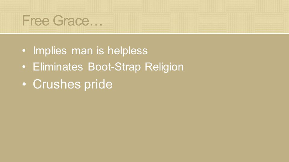 Free Grace… Implies man is helpless Eliminates Boot-Strap Religion Crushes pride
