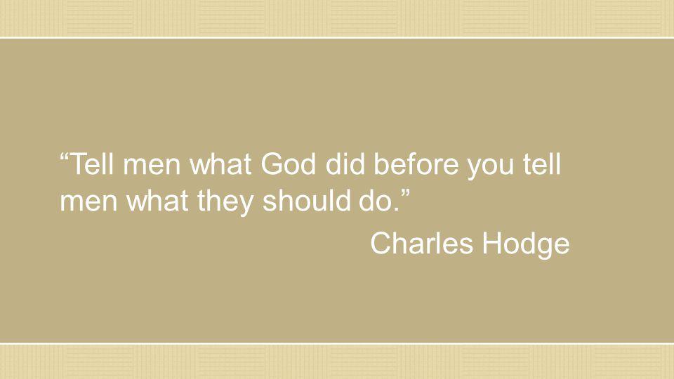 """Tell men what God did before you tell men what they should do."" Charles Hodge"