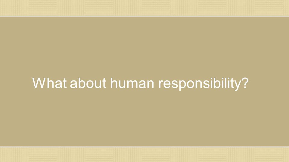 What about human responsibility?