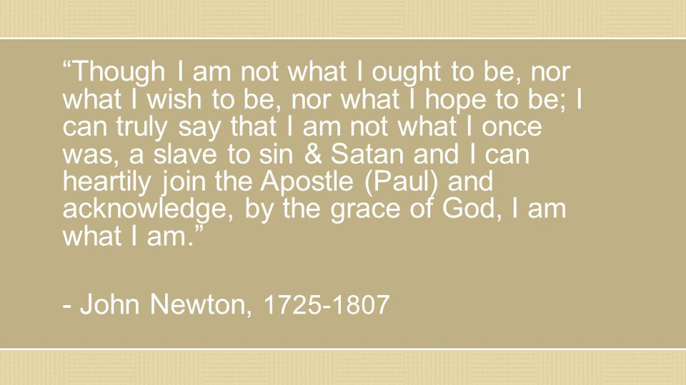 """Though I am not what I ought to be, nor what I wish to be, nor what I hope to be; I can truly say that I am not what I once was, a slave to sin & Sat"