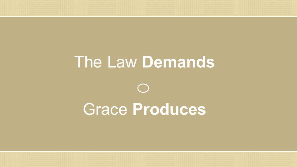 The Law Demands Grace Produces