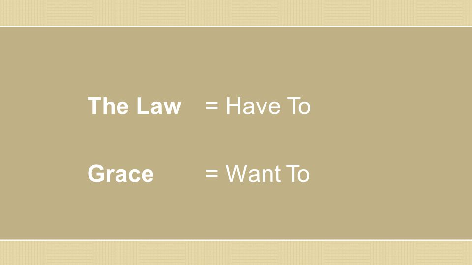 The Law = Have To Grace = Want To
