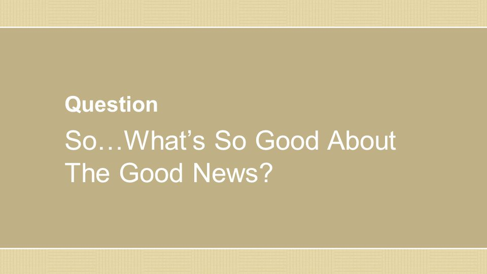 Question So…What's So Good About The Good News?
