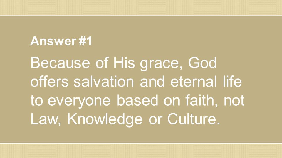 Answer #1 Because of His grace, God offers salvation and eternal life to everyone based on faith, not Law, Knowledge or Culture.
