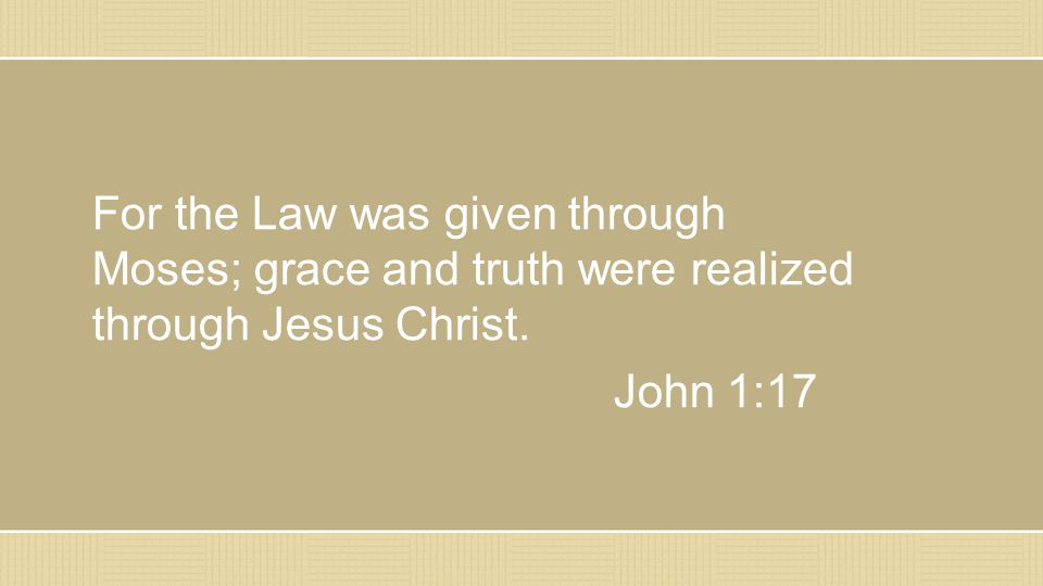 For the Law was given through Moses; grace and truth were realized through Jesus Christ. John 1:17