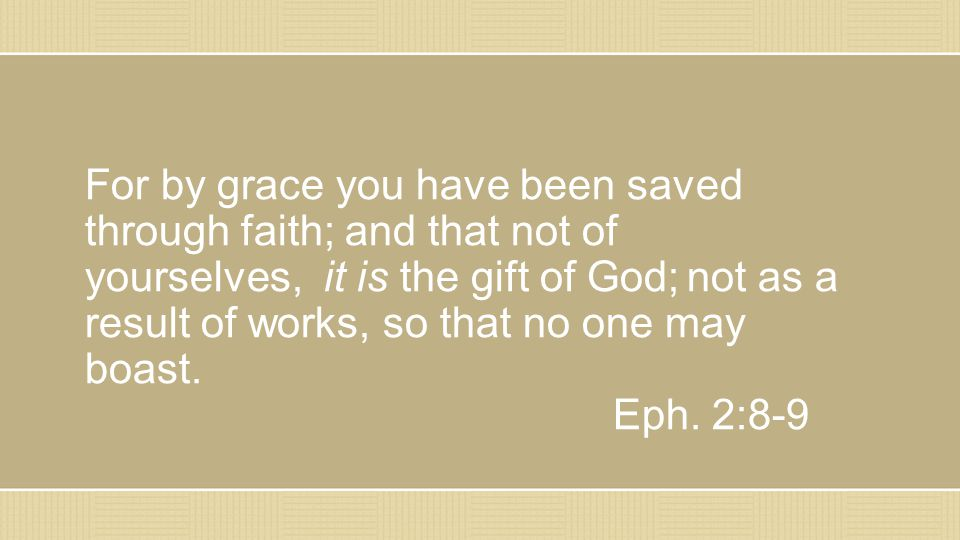 For by grace you have been saved through faith; and that not of yourselves, it is the gift of God; not as a result of works, so that no one may boast.