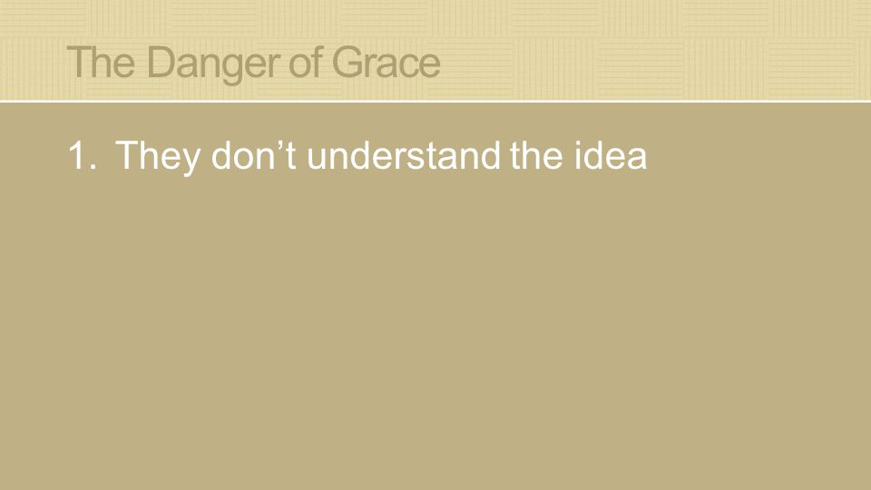 The Danger of Grace 1.They don't understand the idea