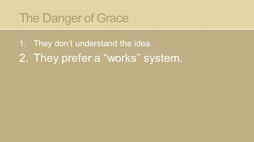 "The Danger of Grace 1.They don't understand the idea. 2.They prefer a ""works"" system."