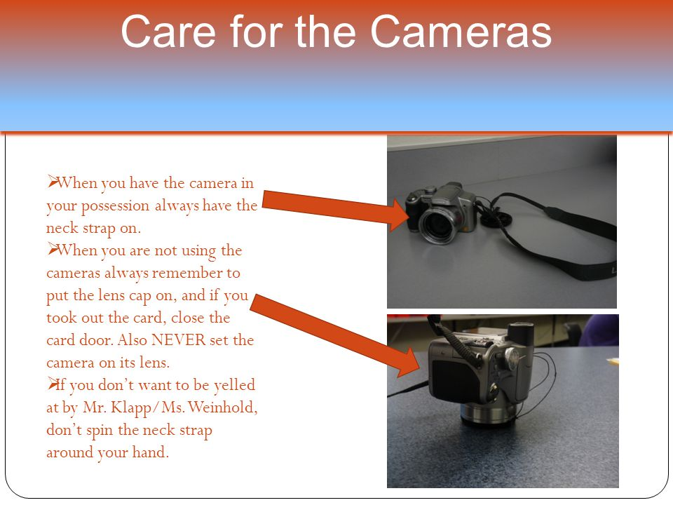 Care for the Cameras  When you have the camera in your possession always have the neck strap on.