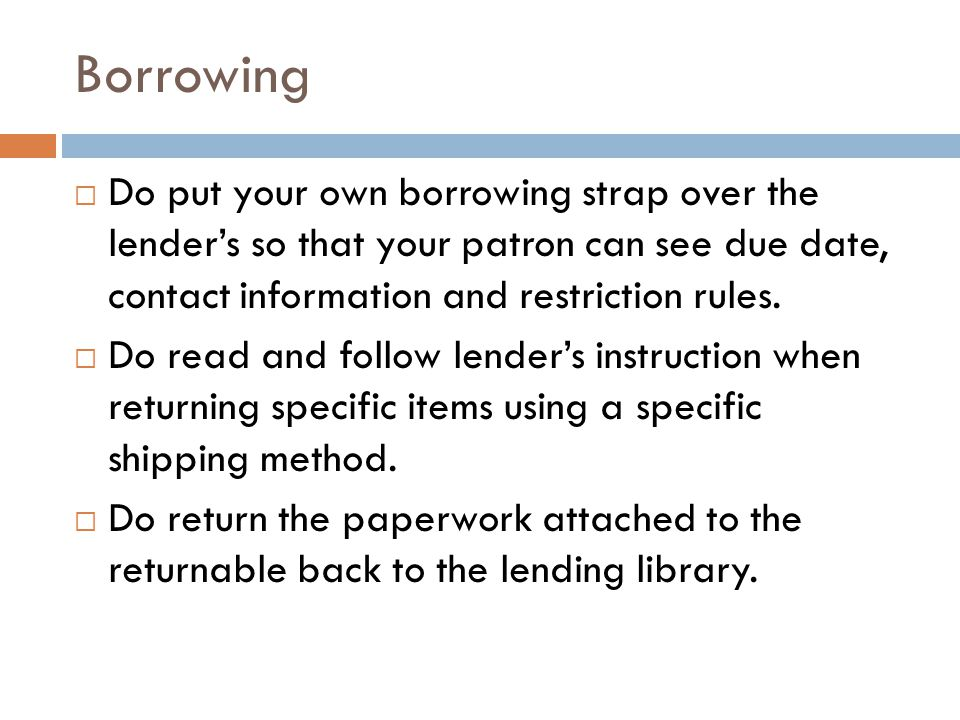 Borrowing  Do put your own borrowing strap over the lender's so that your patron can see due date, contact information and restriction rules.