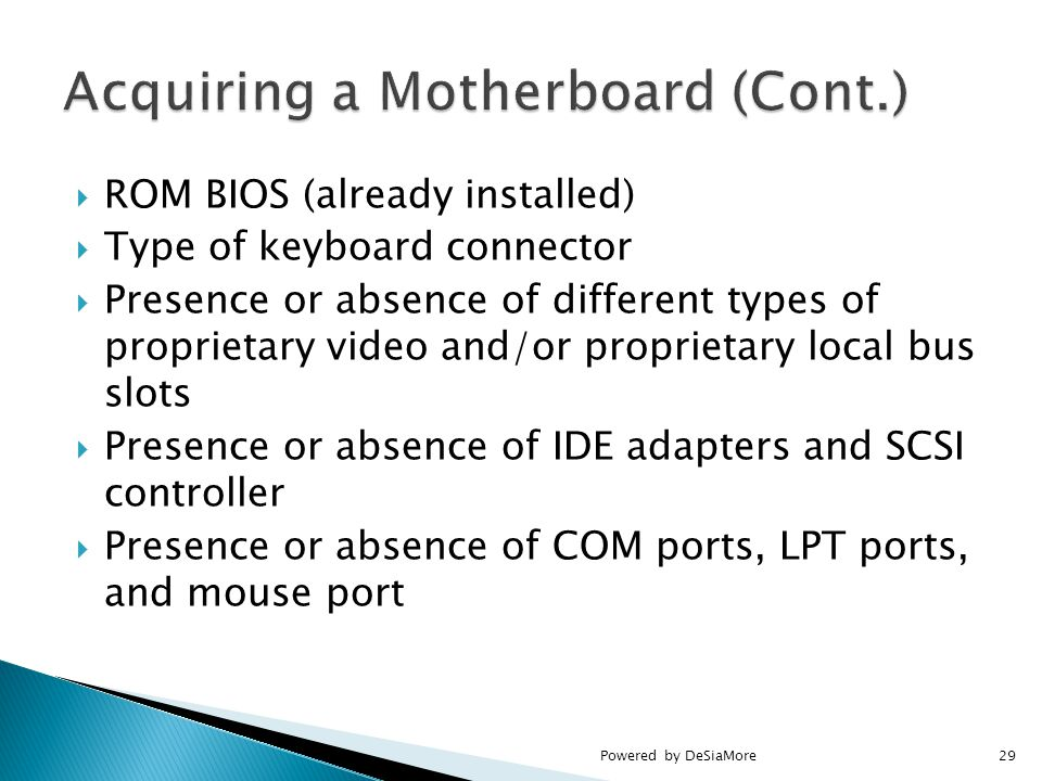  ROM BIOS (already installed)  Type of keyboard connector  Presence or absence of different types of proprietary video and/or proprietary local bus slots  Presence or absence of IDE adapters and SCSI controller  Presence or absence of COM ports, LPT ports, and mouse port Powered by DeSiaMore29