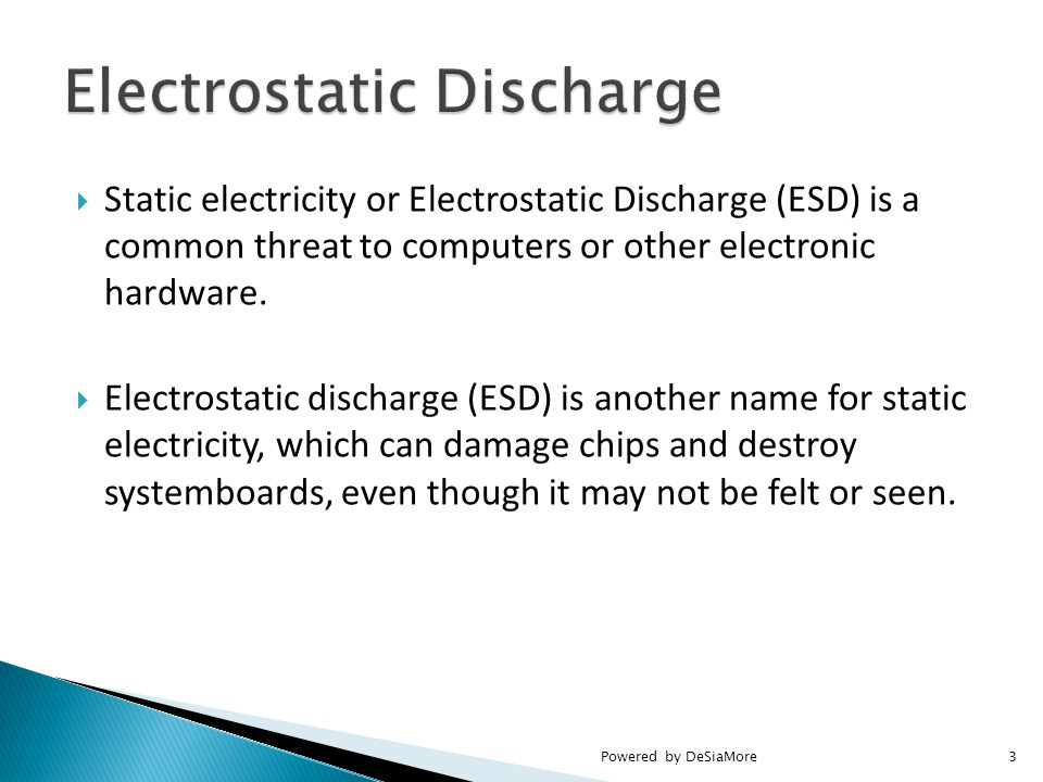  Static electricity or Electrostatic Discharge (ESD) is a common threat to computers or other electronic hardware.