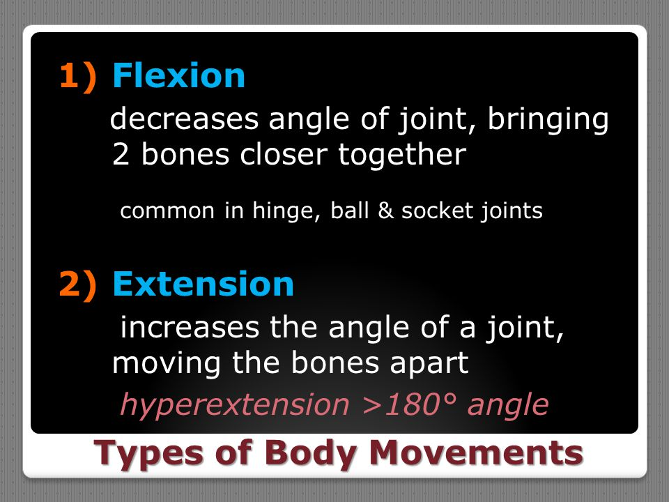 Types of Body Movements 1)Flexion decreases angle of joint, bringing 2 bones closer together common in hinge, ball & socket joints 2)Extension increas