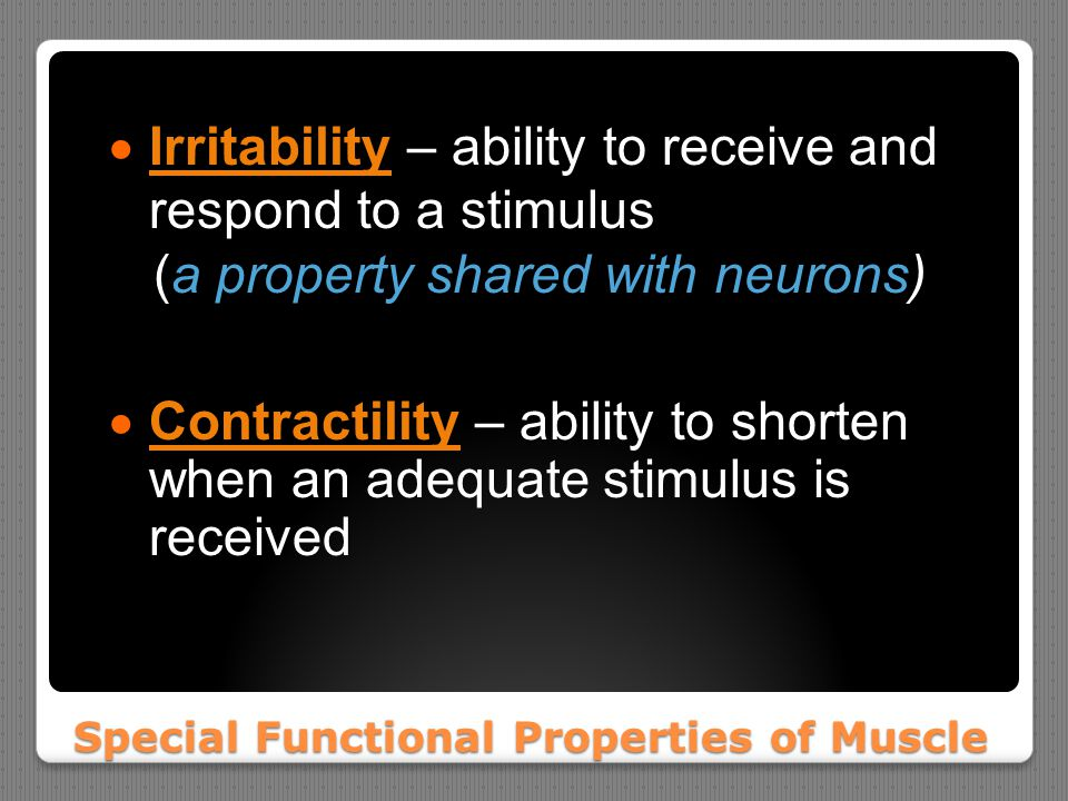 Special Functional Properties of Muscle  Irritability – ability to receive and respond to a stimulus (a property shared with neurons)  Contractility