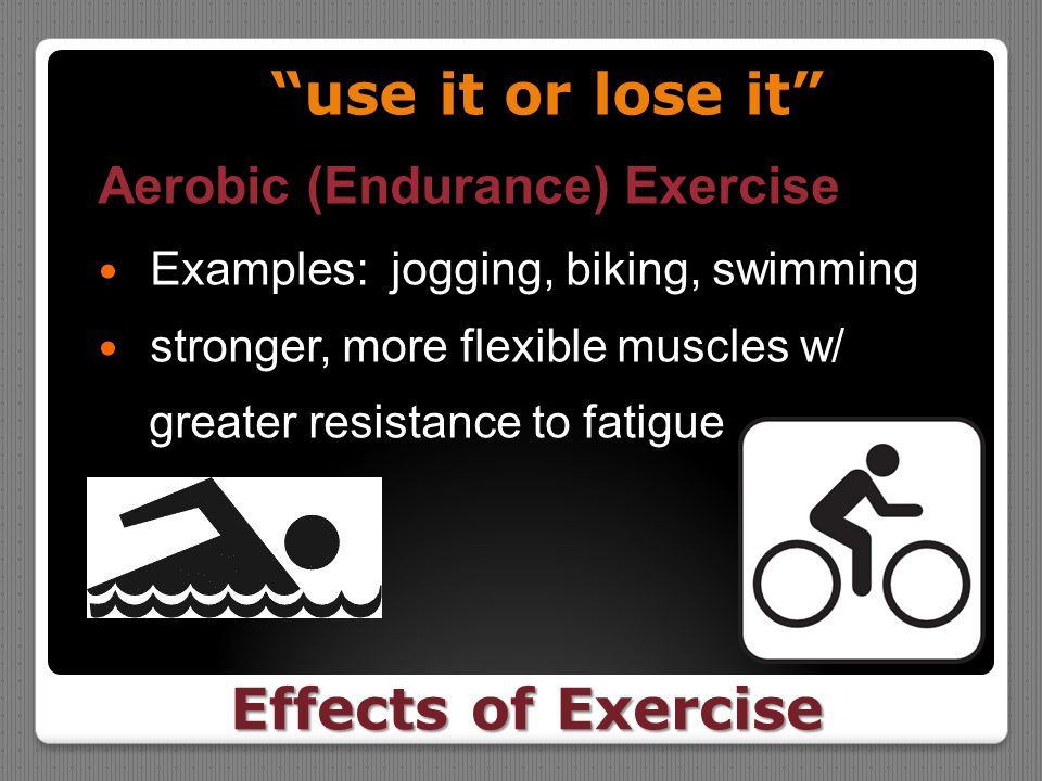 "Effects of Exercise ""use it or lose it"" Aerobic (Endurance) Exercise Examples: jogging, biking, swimming stronger, more flexible muscles w/ greater re"