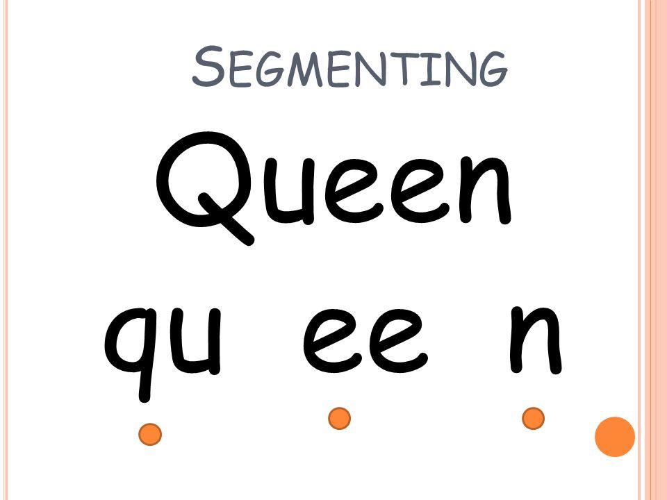 S EGMENTING Queen qu ee n