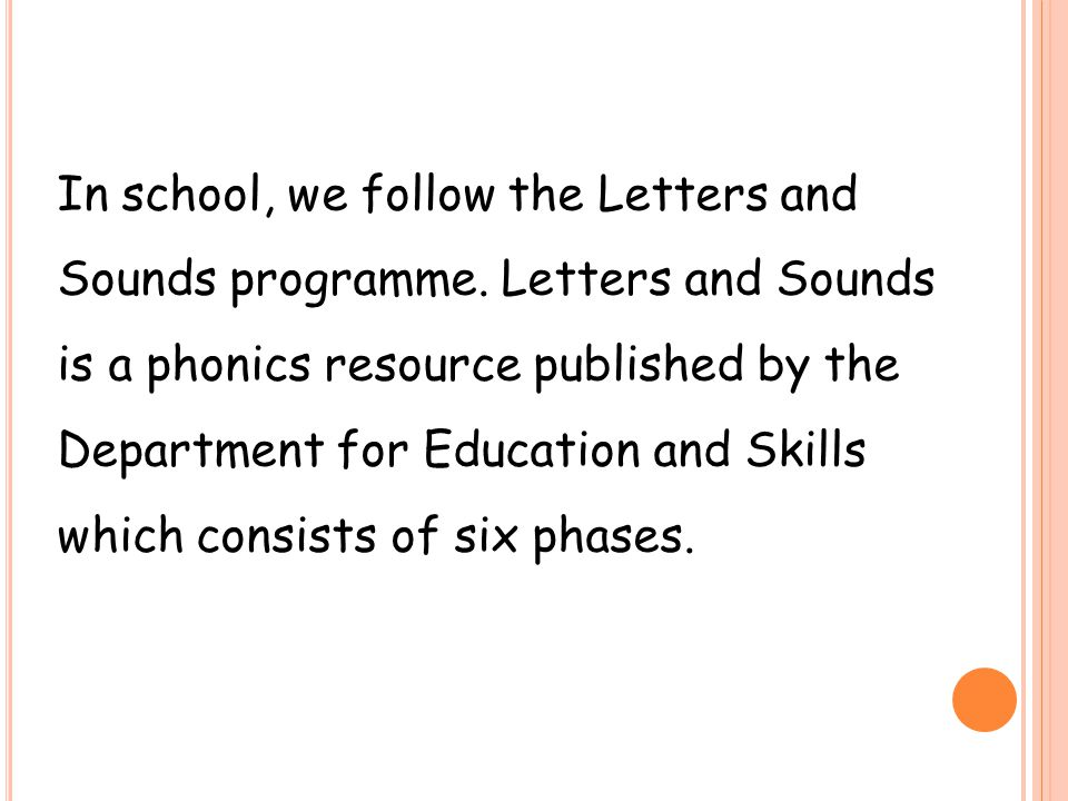 In school, we follow the Letters and Sounds programme. Letters and Sounds is a phonics resource published by the Department for Education and Skills w