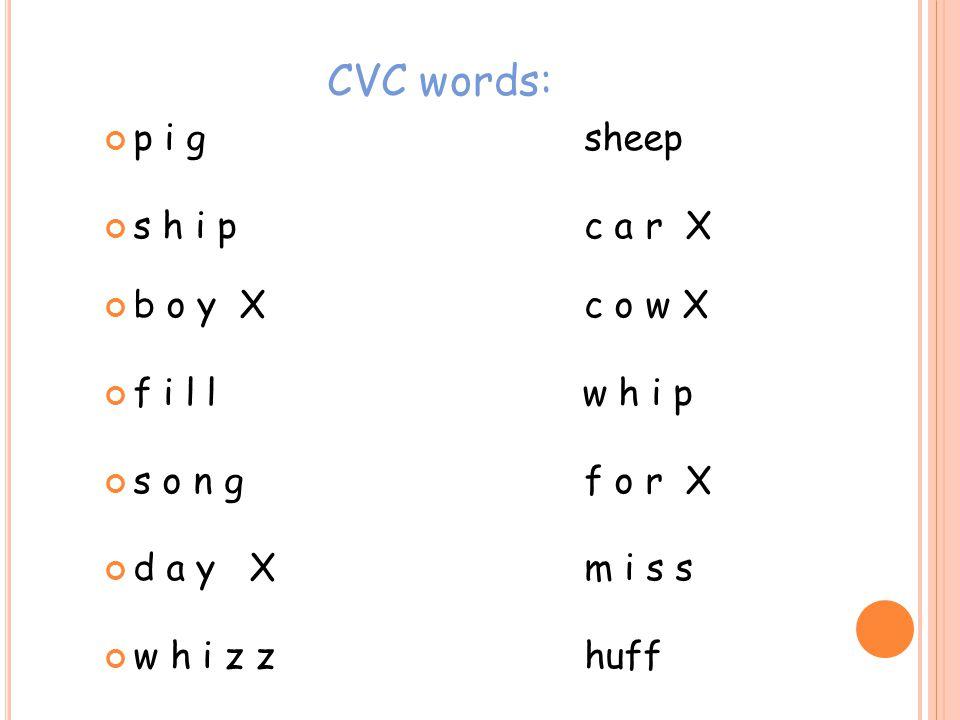 CVC words: p i gsheep s h i p c a r X b o y Xc o w X f i l l w h i p s o n gf o r X d a y Xm i s s w h i z zhuff