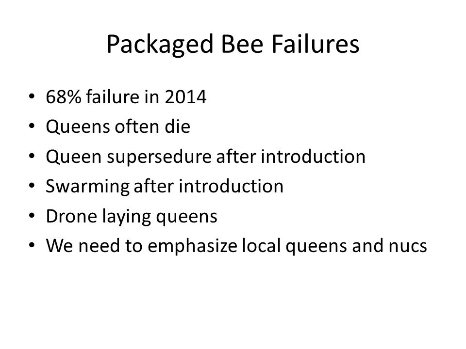 Packaged Bee Failures 68% failure in 2014 Queens often die Queen supersedure after introduction Swarming after introduction Drone laying queens We need to emphasize local queens and nucs