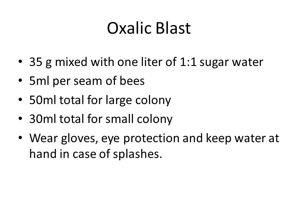 Oxalic Blast 35 g mixed with one liter of 1:1 sugar water 5ml per seam of bees 50ml total for large colony 30ml total for small colony Wear gloves, eye protection and keep water at hand in case of splashes.