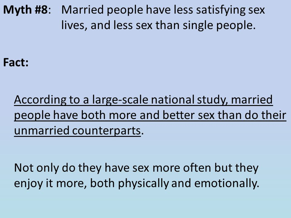 Myth #8: Married people have less satisfying sex lives, and less sex than single people. Fact: According to a large-scale national study, married peop