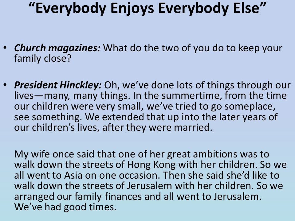 """""""Everybody Enjoys Everybody Else"""" Church magazines: What do the two of you do to keep your family close? President Hinckley: Oh, we've done lots of th"""
