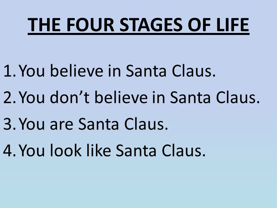 THE FOUR STAGES OF LIFE 1.You believe in Santa Claus. 2.You don't believe in Santa Claus. 3.You are Santa Claus. 4.You look like Santa Claus.