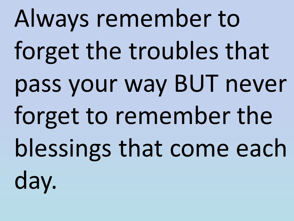 Always remember to forget the troubles that pass your way BUT never forget to remember the blessings that come each day.