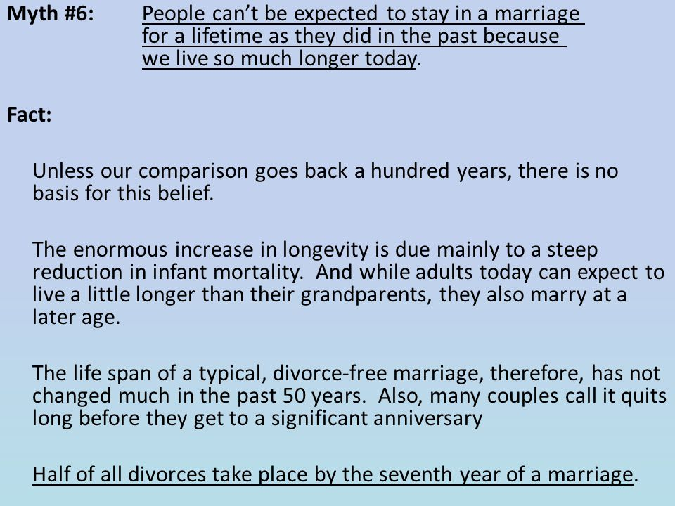 Myth #6: People can't be expected to stay in a marriage for a lifetime as they did in the past because we live so much longer today. Fact: Unless our