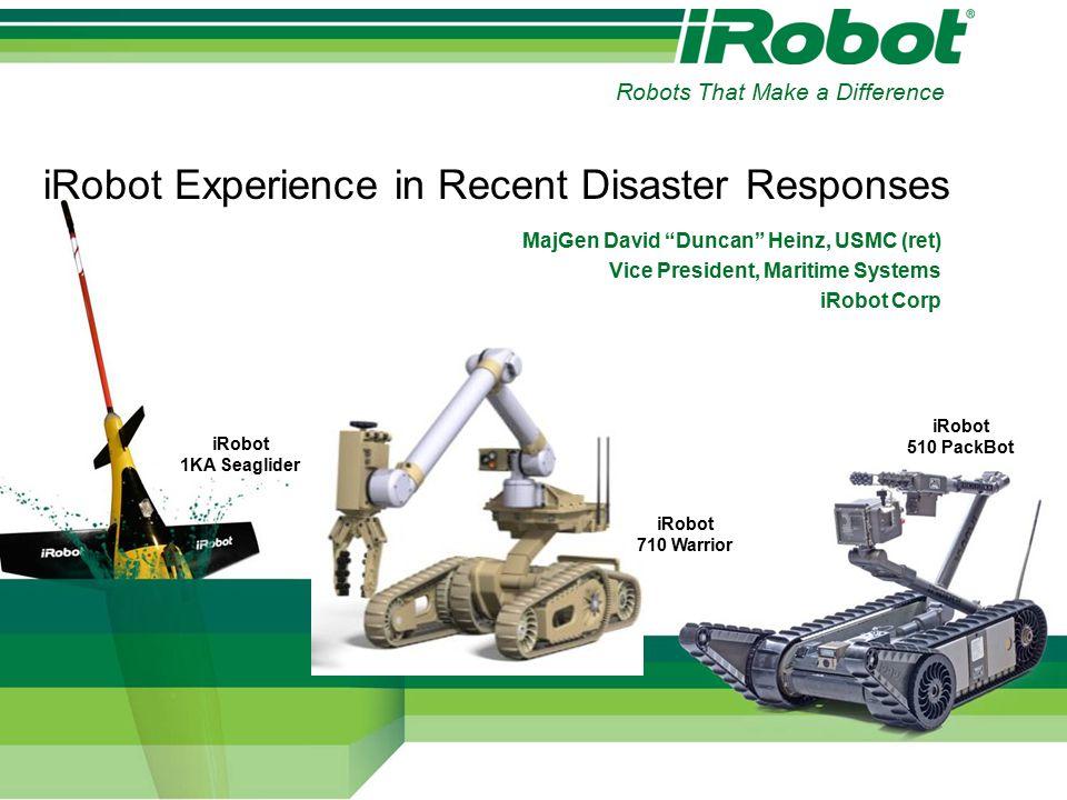 iRobot Experience in Recent Disaster Responses MajGen David Duncan Heinz, USMC (ret) Vice President, Maritime Systems iRobot Corp iRobot 710 Warrior iRobot 510 PackBot iRobot 1KA Seaglider Robots That Make a Difference