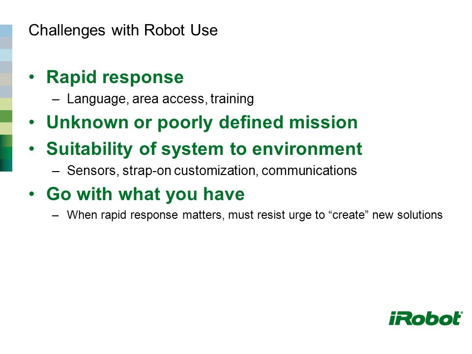 Challenges with Robot Use Rapid response –Language, area access, training Unknown or poorly defined mission Suitability of system to environment –Sens