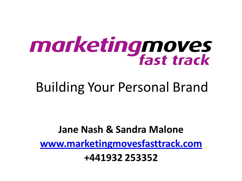 Building Your Personal Brand Jane Nash & Sandra Malone www.marketingmovesfasttrack.com +441932 253352